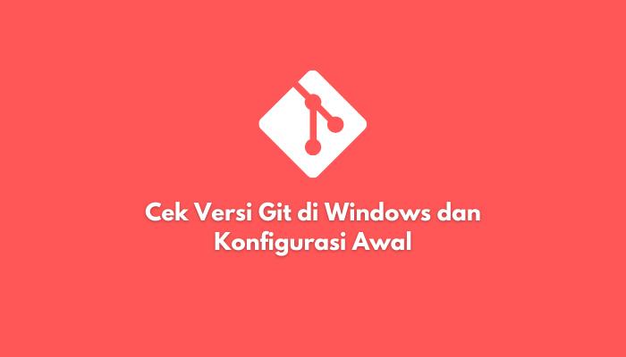 Cek Versi Git di Windows dan Konfigurasi Awal