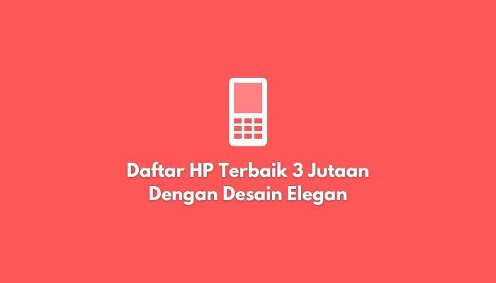 Daftar HP Terbaik 3 Jutaan Dengan Desain Elegan