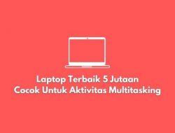 Laptop Terbaik 5 Jutaan, Cocok Untuk Aktivitas Multitasking